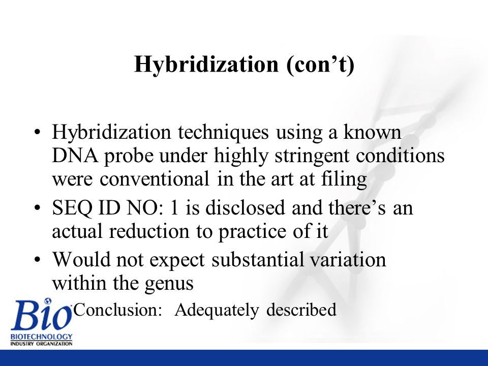 37 Hybridization (con't) Hybridization techniques using a known DNA probe under highly stringent conditions were conventional in the art at filing SEQ ID NO: 1 is disclosed and there's an actual reduction to practice of it Would not expect substantial variation within the genus Conclusion: Adequately described