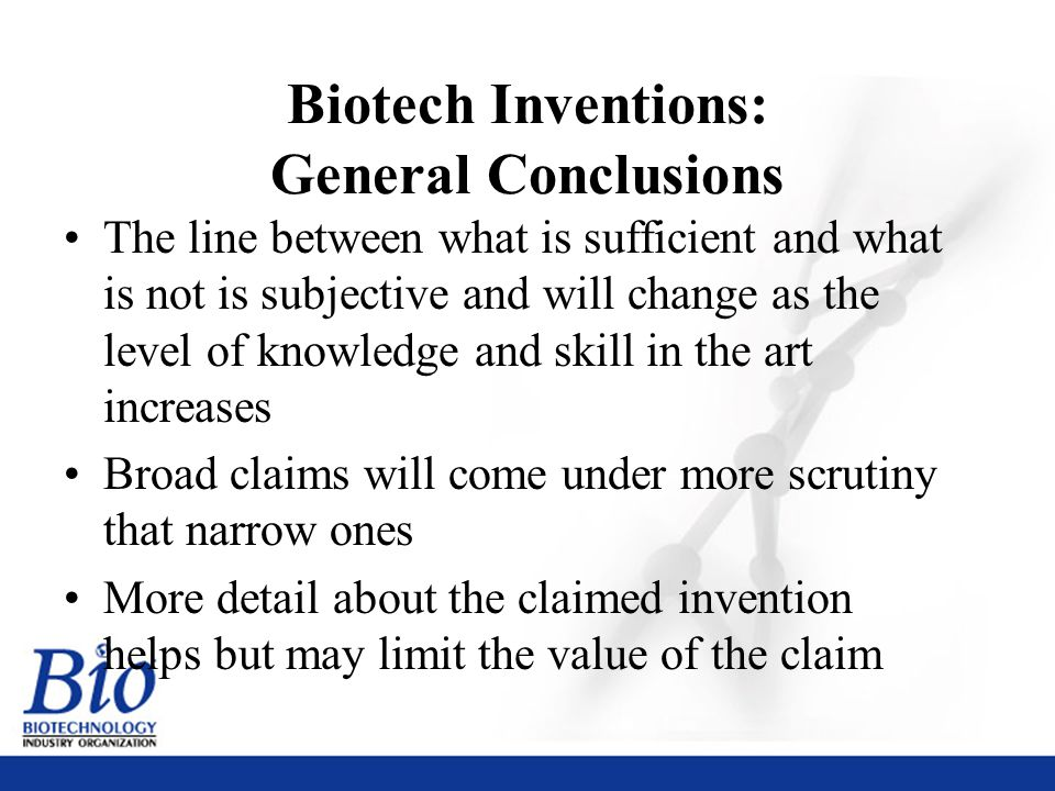 42 Biotech Inventions: General Conclusions The line between what is sufficient and what is not is subjective and will change as the level of knowledge and skill in the art increases Broad claims will come under more scrutiny that narrow ones More detail about the claimed invention helps but may limit the value of the claim