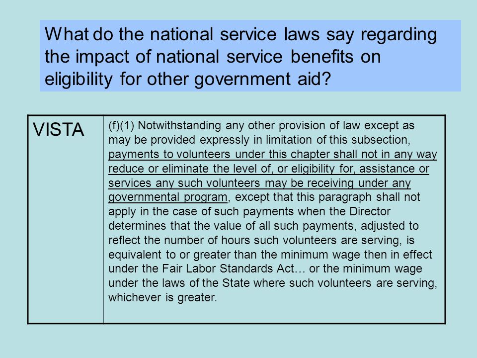 VISTA (f)(1) Notwithstanding any other provision of law except as may be provided expressly in limitation of this subsection, payments to volunteers under this chapter shall not in any way reduce or eliminate the level of, or eligibility for, assistance or services any such volunteers may be receiving under any governmental program, except that this paragraph shall not apply in the case of such payments when the Director determines that the value of all such payments, adjusted to reflect the number of hours such volunteers are serving, is equivalent to or greater than the minimum wage then in effect under the Fair Labor Standards Act… or the minimum wage under the laws of the State where such volunteers are serving, whichever is greater.