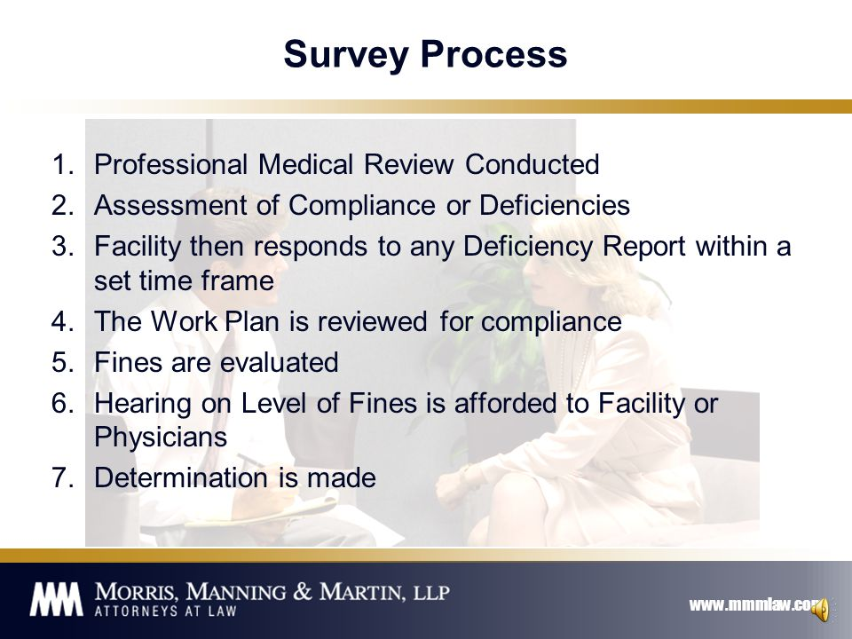 www.mmmlaw.com Survey Process 1.Case Review 1.Review a sample of charts with similar or like circumstances 1.Transfers 2.Consents for Treatment 3.Pregnant Patients 2.Review all records 3.Interview Staff which may include clinical and administrative staff 4.Exit Conference at Facility