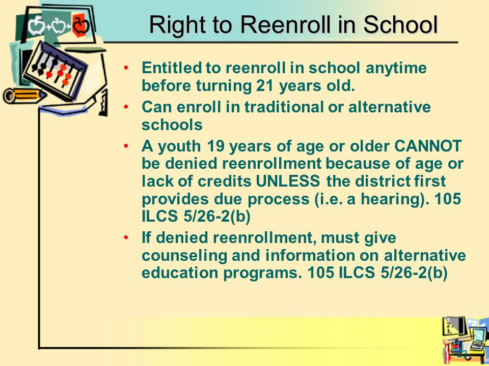 23 Right to Reenroll in School Entitled to reenroll in school anytime before turning 21 years old.