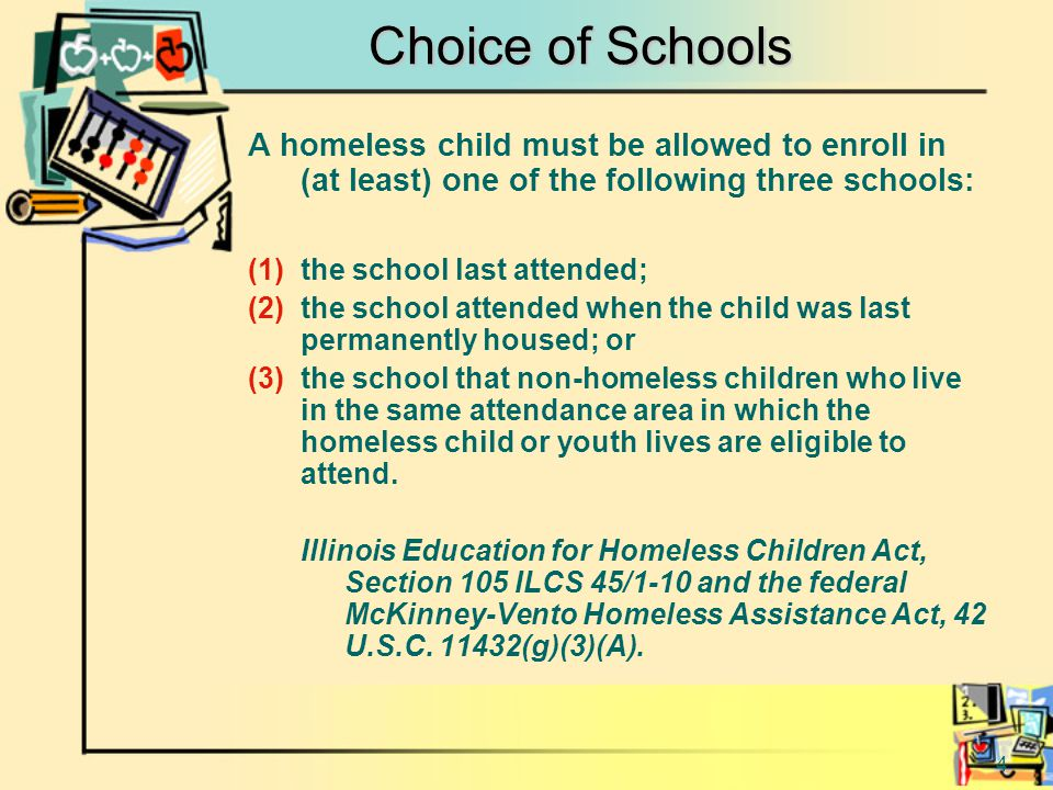 4 Choice of Schools A homeless child must be allowed to enroll in (at least) one of the following three schools: (1)the school last attended; (2)the school attended when the child was last permanently housed; or (3)the school that non-homeless children who live in the same attendance area in which the homeless child or youth lives are eligible to attend.