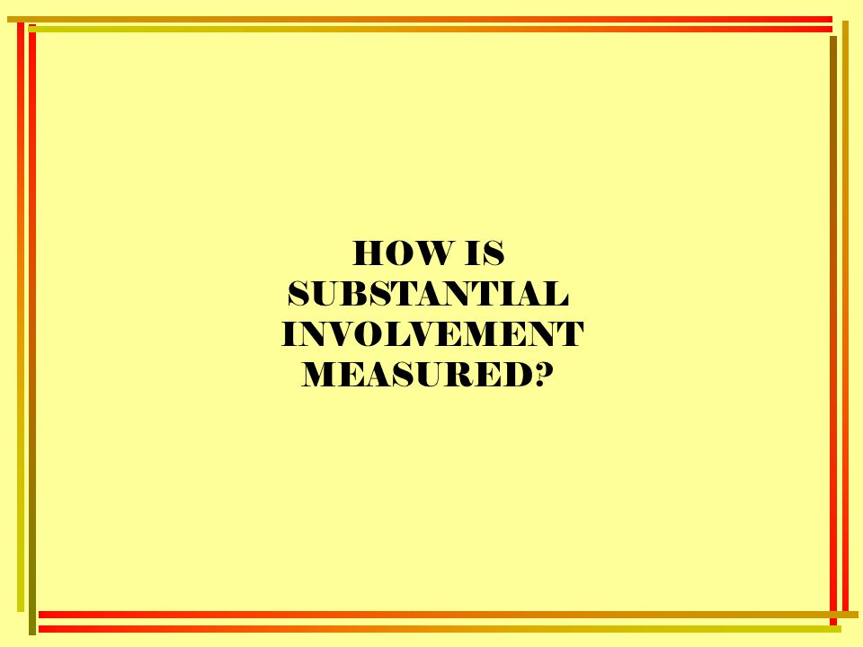 HOW IS SUBSTANTIAL INVOLVEMENT MEASURED?