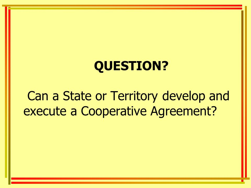 QUESTION? Can a State or Territory develop and execute a Cooperative Agreement?