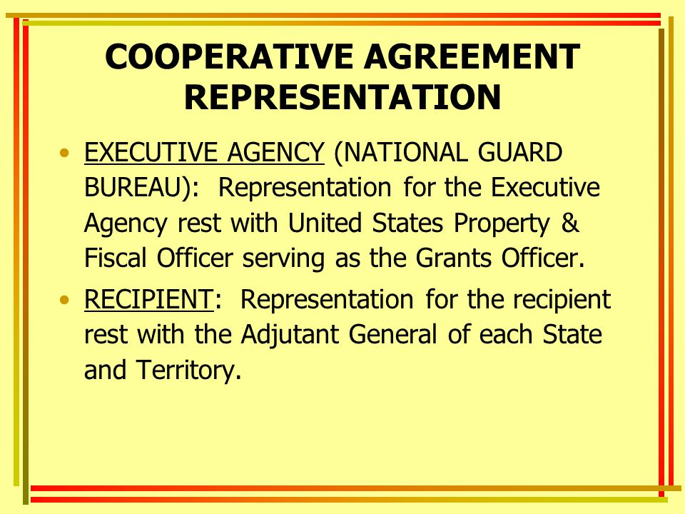 COOPERATIVE AGREEMENT REPRESENTATION EXECUTIVE AGENCY (NATIONAL GUARD BUREAU): Representation for the Executive Agency rest with United States Property & Fiscal Officer serving as the Grants Officer.