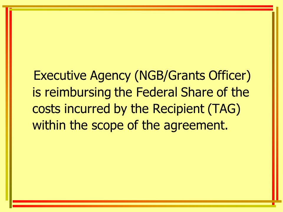 Executive Agency (NGB/Grants Officer) is reimbursing the Federal Share of the costs incurred by the Recipient (TAG) within the scope of the agreement.