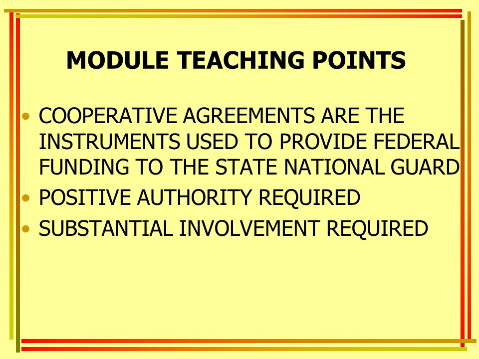 MODULE TEACHING POINTS COOPERATIVE AGREEMENTS ARE THE INSTRUMENTS USED TO PROVIDE FEDERAL FUNDING TO THE STATE NATIONAL GUARD POSITIVE AUTHORITY REQUIRED SUBSTANTIAL INVOLVEMENT REQUIRED