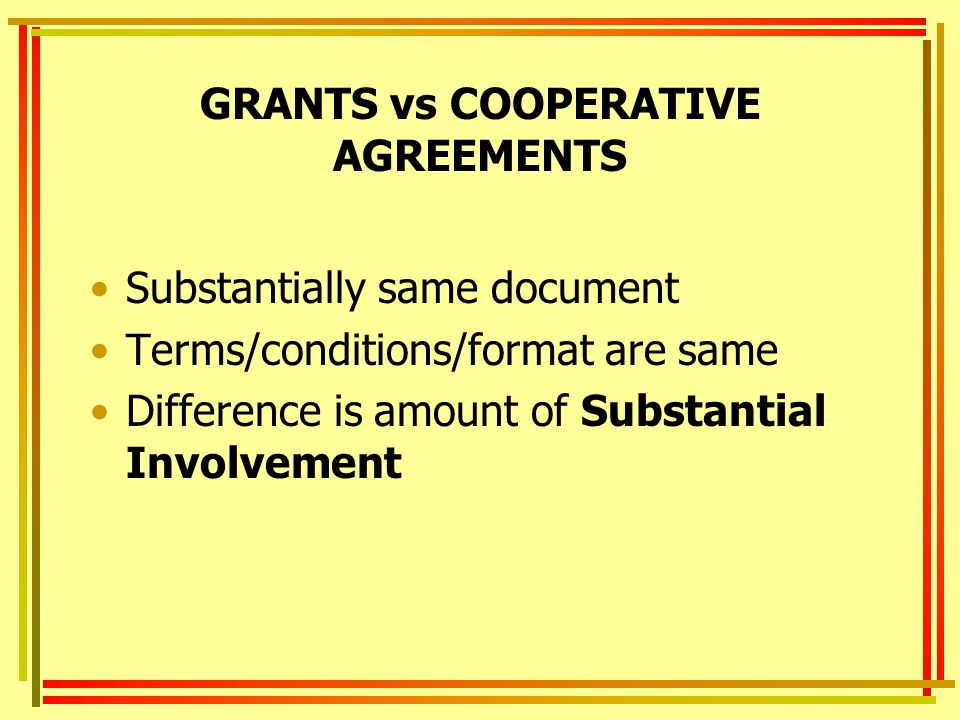 GRANTS vs COOPERATIVE AGREEMENTS Substantially same document Terms/conditions/format are same Difference is amount of Substantial Involvement