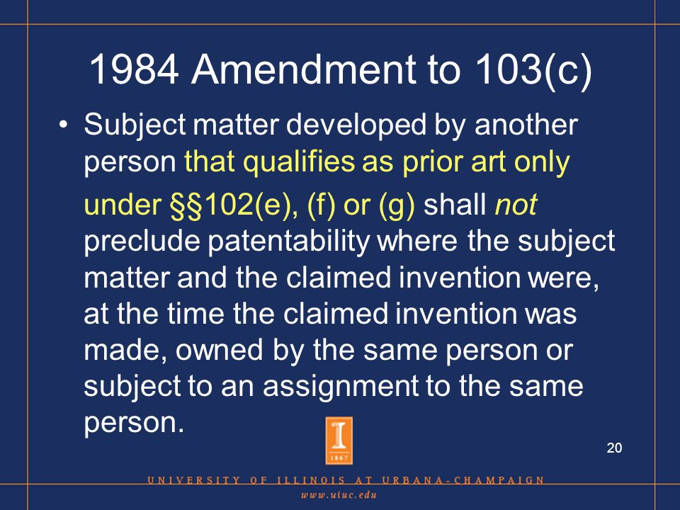 20 1984 Amendment to 103(c) Subject matter developed by another person that qualifies as prior art only under §§102(e), (f) or (g) shall not preclude patentability where the subject matter and the claimed invention were, at the time the claimed invention was made, owned by the same person or subject to an assignment to the same person.