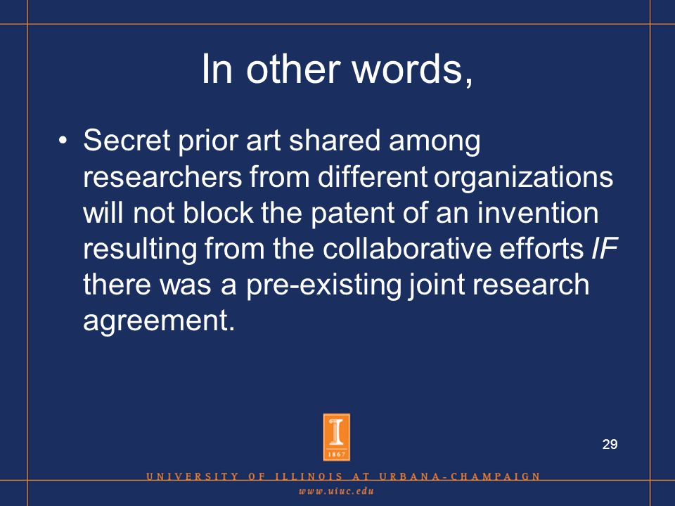 29 In other words, Secret prior art shared among researchers from different organizations will not block the patent of an invention resulting from the collaborative efforts IF there was a pre-existing joint research agreement.