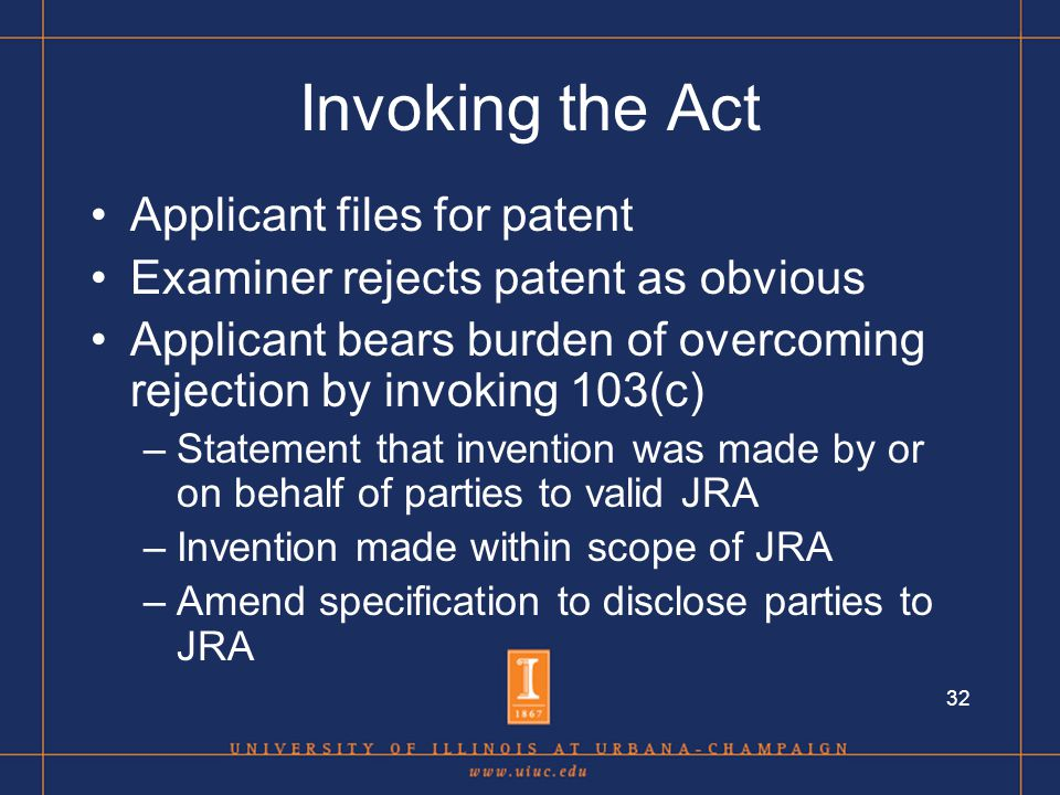 32 Invoking the Act Applicant files for patent Examiner rejects patent as obvious Applicant bears burden of overcoming rejection by invoking 103(c) –Statement that invention was made by or on behalf of parties to valid JRA –Invention made within scope of JRA –Amend specification to disclose parties to JRA