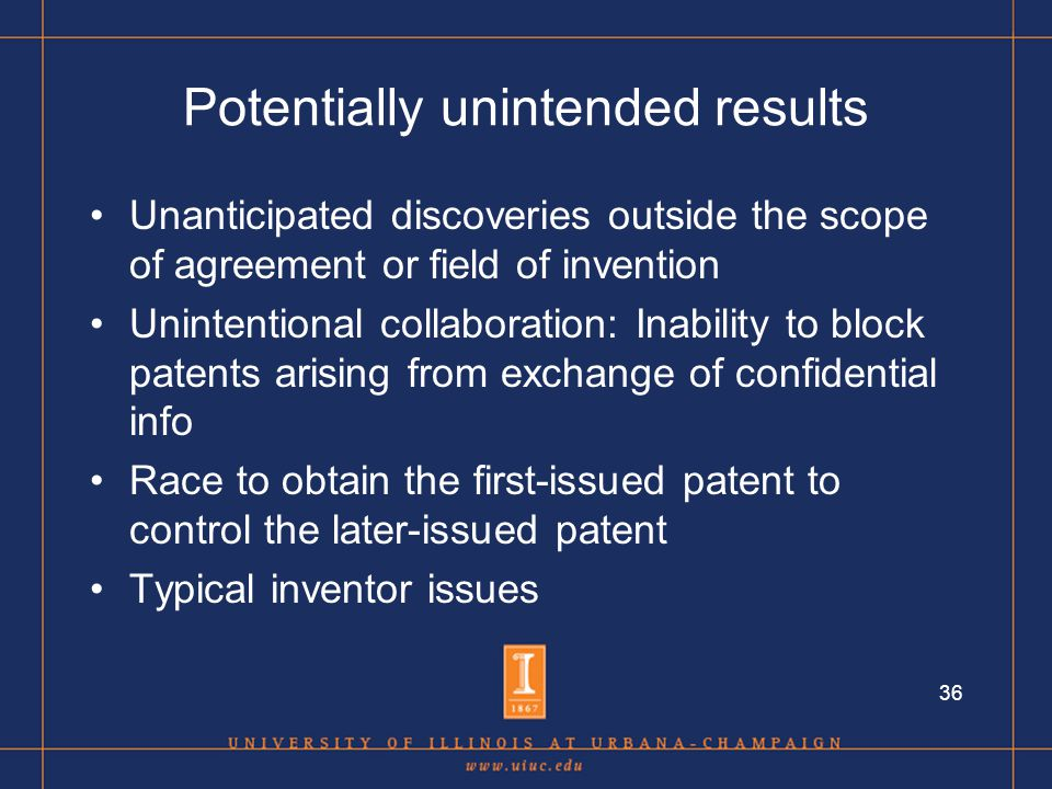 36 Potentially unintended results Unanticipated discoveries outside the scope of agreement or field of invention Unintentional collaboration: Inability to block patents arising from exchange of confidential info Race to obtain the first-issued patent to control the later-issued patent Typical inventor issues