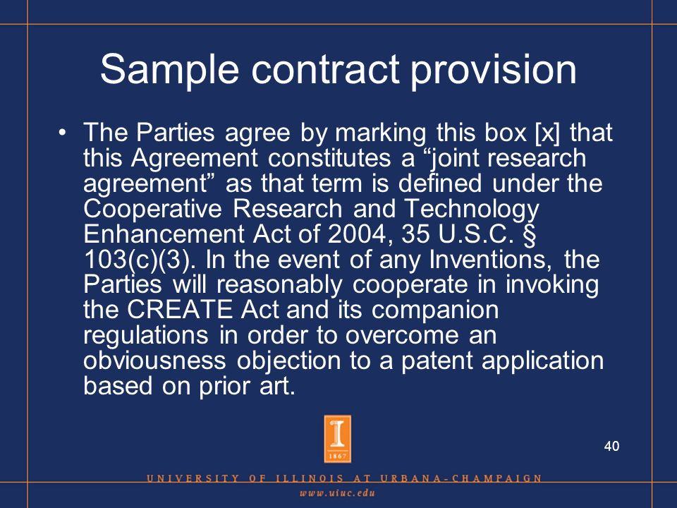40 Sample contract provision The Parties agree by marking this box [x] that this Agreement constitutes a joint research agreement as that term is defined under the Cooperative Research and Technology Enhancement Act of 2004, 35 U.S.C.