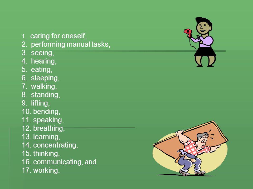 1. caring for oneself, 2.performing manual tasks, 3.seeing, 4.hearing, 5.eating, 6.sleeping, 7.walking, 8.standing, 9.lifting, 10. bending, 11. speaki