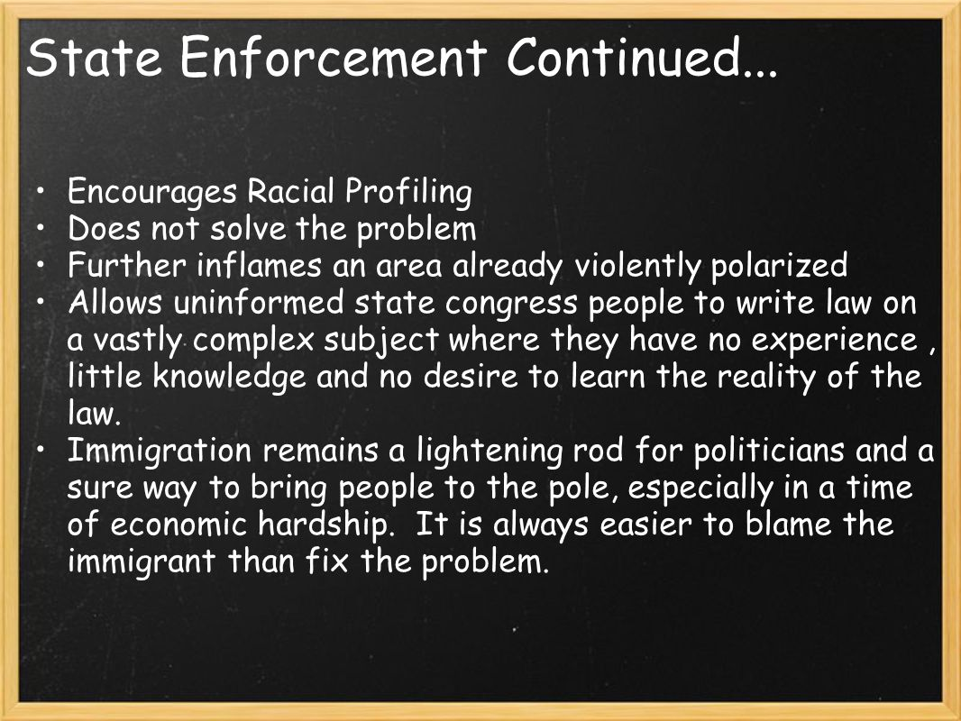 State Enforcement Continued... Encourages Racial Profiling Does not solve the problem Further inflames an area already violently polarized Allows unin