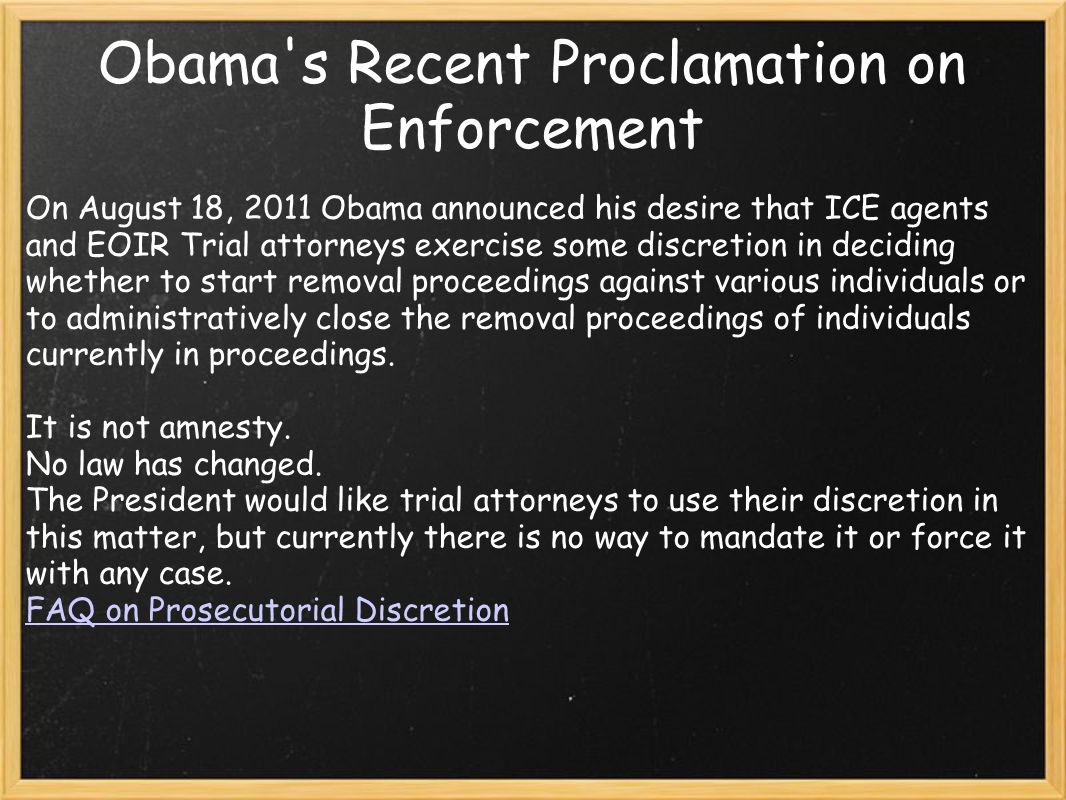 Obama s Recent Proclamation on Enforcement On August 18, 2011 Obama announced his desire that ICE agents and EOIR Trial attorneys exercise some discretion in deciding whether to start removal proceedings against various individuals or to administratively close the removal proceedings of individuals currently in proceedings.