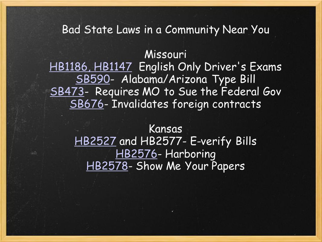 Bad State Laws in a Community Near You Missouri HB1186, HB1147HB1186, HB1147 English Only Driver s Exams SB590SB590- Alabama/Arizona Type Bill SB473SB473- Requires MO to Sue the Federal Gov SB676SB676- Invalidates foreign contracts Kansas HB2527HB2527 and HB2577- E-verify Bills HB2576HB2576- Harboring HB2578HB2578- Show Me Your Papers