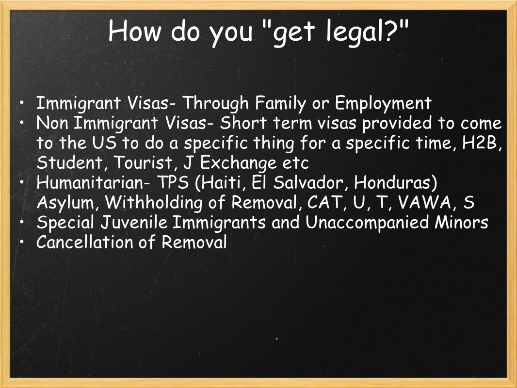How do you get legal Immigrant Visas- Through Family or Employment Non Immigrant Visas- Short term visas provided to come to the US to do a specific thing for a specific time, H2B, Student, Tourist, J Exchange etc Humanitarian- TPS (Haiti, El Salvador, Honduras) Asylum, Withholding of Removal, CAT, U, T, VAWA, S Special Juvenile Immigrants and Unaccompanied Minors Cancellation of Removal