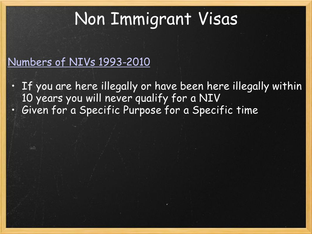 Non Immigrant Visas Numbers of NIVs 1993-2010 If you are here illegally or have been here illegally within 10 years you will never qualify for a NIV Given for a Specific Purpose for a Specific time