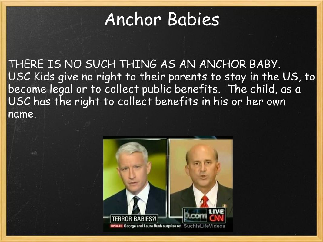 Anchor Babies THERE IS NO SUCH THING AS AN ANCHOR BABY. USC Kids give no right to their parents to stay in the US, to become legal or to collect publi