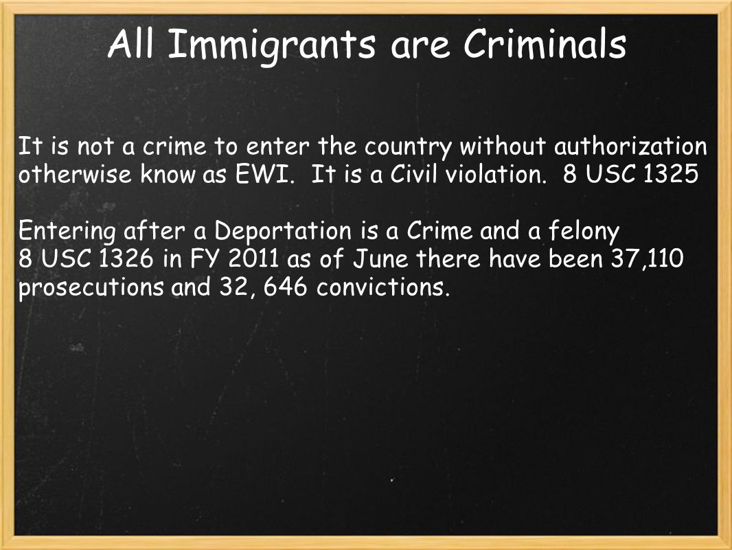 All Immigrants are Criminals It is not a crime to enter the country without authorization otherwise know as EWI. It is a Civil violation. 8 USC 1325 E
