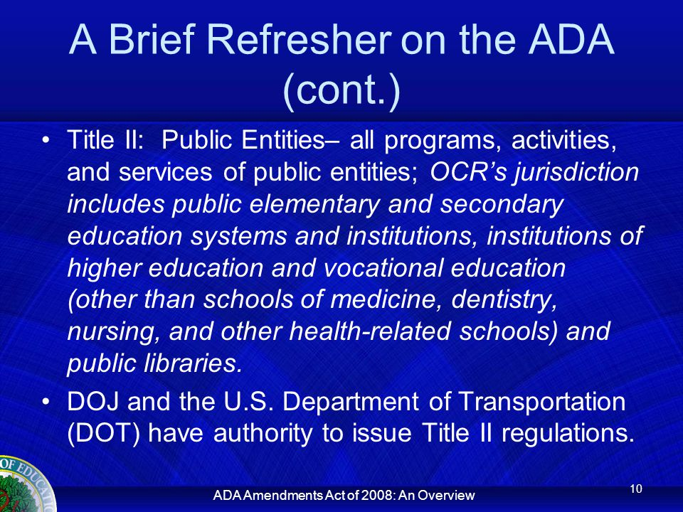 ADA Amendments Act of 2008: An Overview A Brief Refresher on the ADA (cont.) Title II: Public Entities– all programs, activities, and services of public entities; OCR's jurisdiction includes public elementary and secondary education systems and institutions, institutions of higher education and vocational education (other than schools of medicine, dentistry, nursing, and other health-related schools) and public libraries.