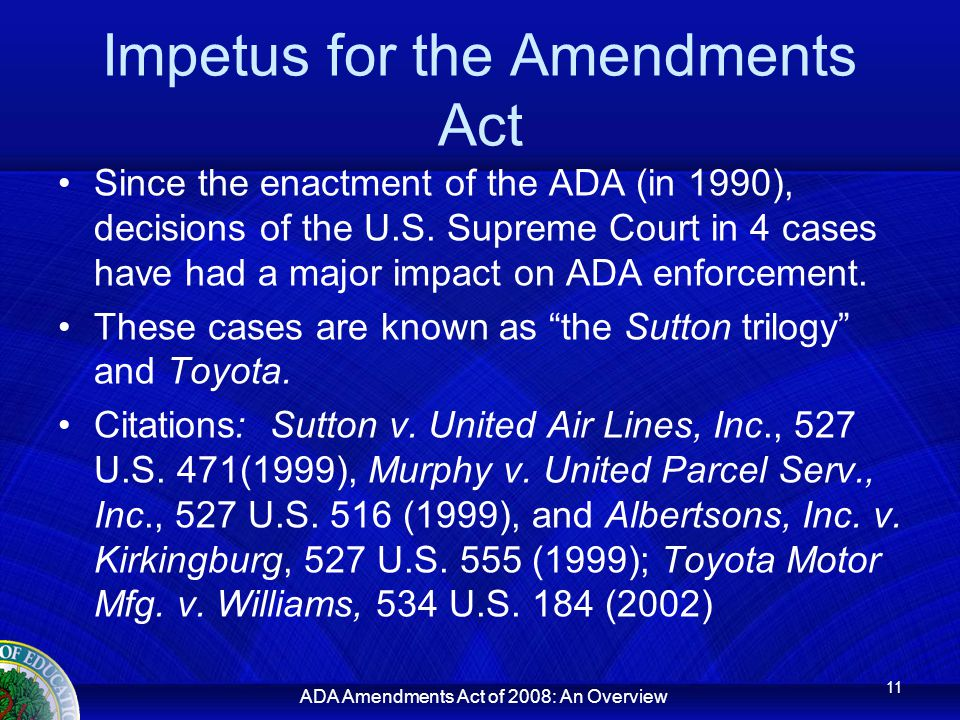 ADA Amendments Act of 2008: An Overview Impetus for the Amendments Act Since the enactment of the ADA (in 1990), decisions of the U.S.