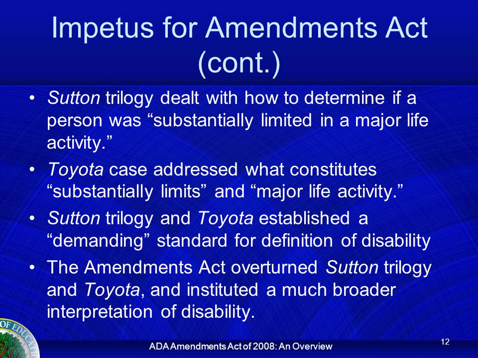 ADA Amendments Act of 2008: An Overview Impetus for Amendments Act (cont.) Sutton trilogy dealt with how to determine if a person was substantially limited in a major life activity. Toyota case addressed what constitutes substantially limits and major life activity. Sutton trilogy and Toyota established a demanding standard for definition of disability The Amendments Act overturned Sutton trilogy and Toyota, and instituted a much broader interpretation of disability.
