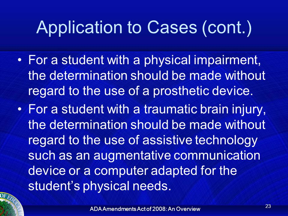 ADA Amendments Act of 2008: An Overview Application to Cases (cont.) For a student with a physical impairment, the determination should be made without regard to the use of a prosthetic device.