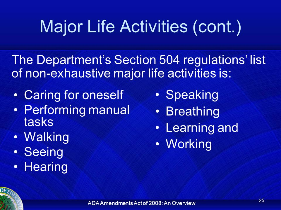 ADA Amendments Act of 2008: An Overview Major Life Activities (cont.) Caring for oneself Performing manual tasks Walking Seeing Hearing 25 The Department's Section 504 regulations' list of non-exhaustive major life activities is: Speaking Breathing Learning and Working