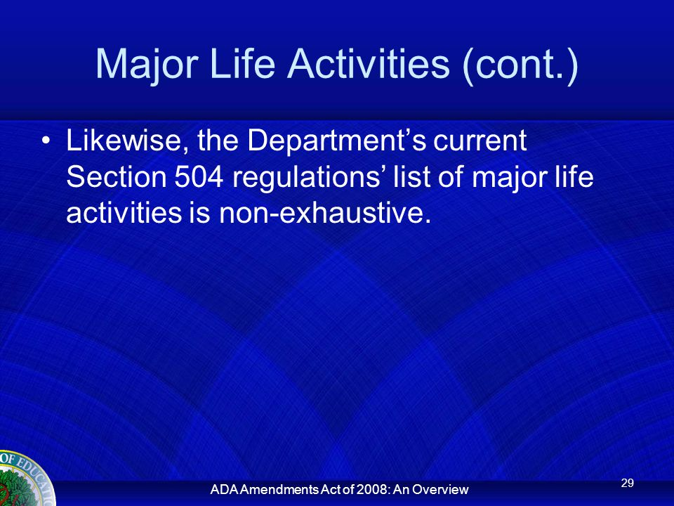 ADA Amendments Act of 2008: An Overview Major Life Activities (cont.) Likewise, the Department's current Section 504 regulations' list of major life activities is non-exhaustive.