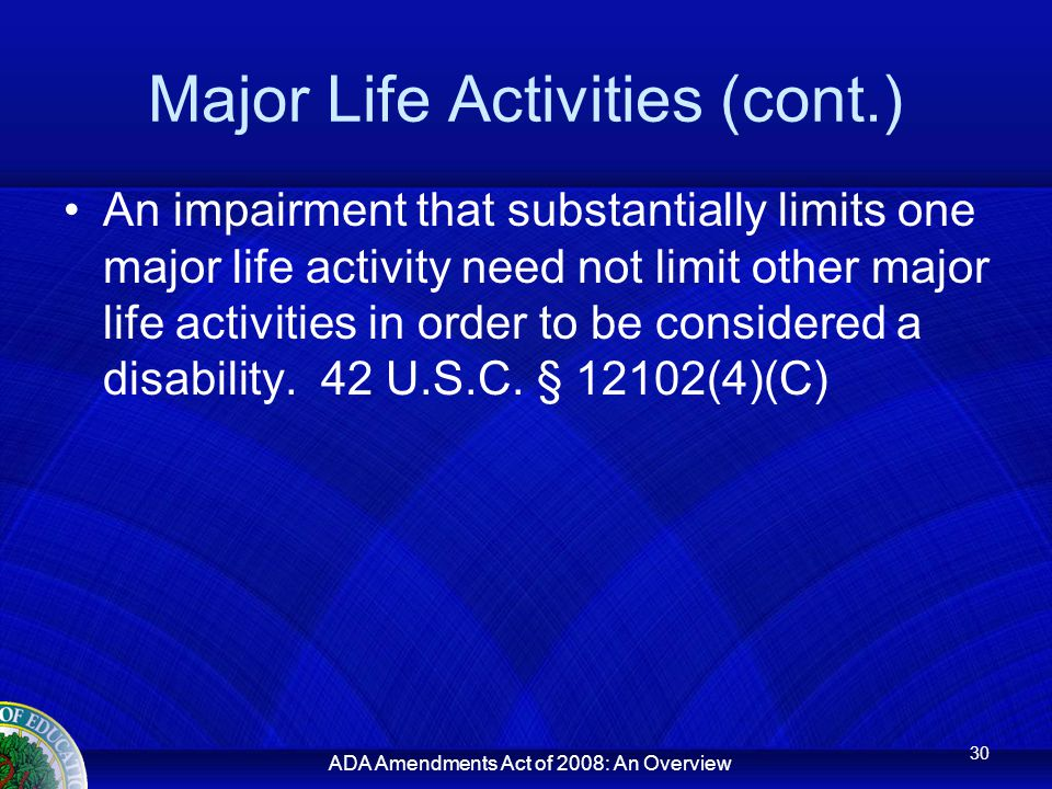 ADA Amendments Act of 2008: An Overview Major Life Activities (cont.) An impairment that substantially limits one major life activity need not limit other major life activities in order to be considered a disability.