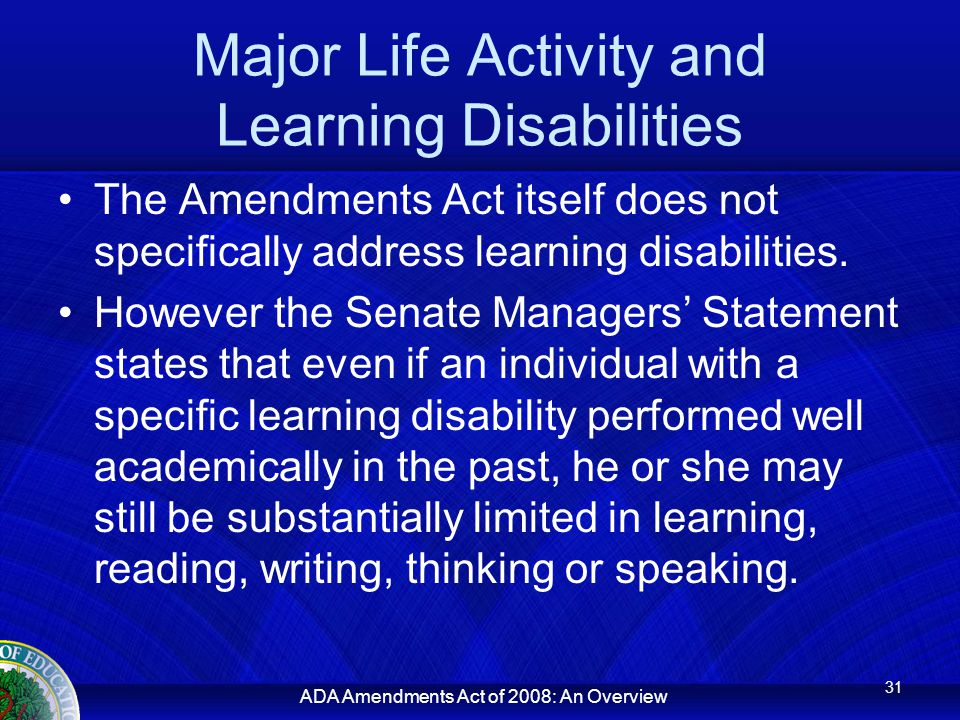 ADA Amendments Act of 2008: An Overview Major Life Activity and Learning Disabilities The Amendments Act itself does not specifically address learning disabilities.