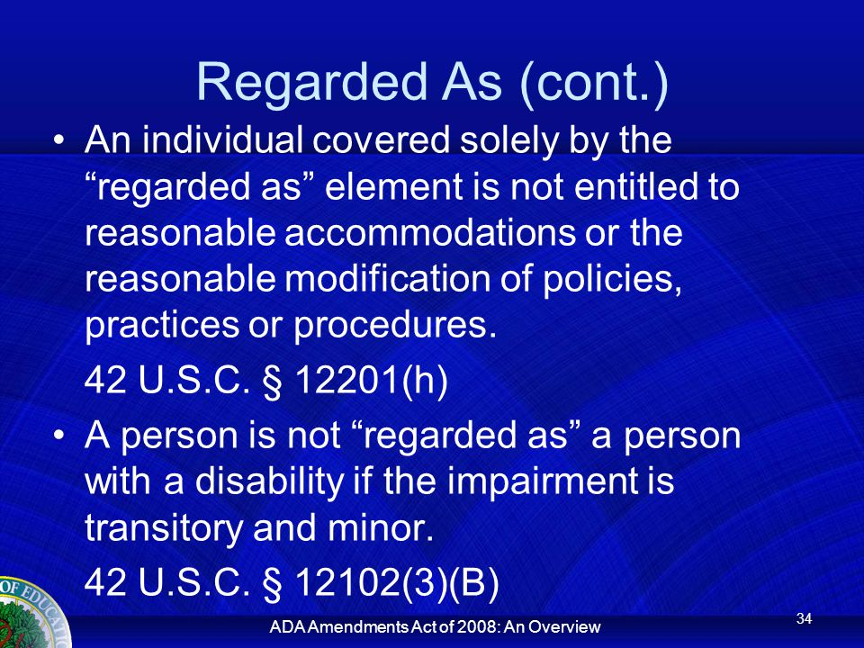 ADA Amendments Act of 2008: An Overview Regarded As (cont.) An individual covered solely by the regarded as element is not entitled to reasonable accommodations or the reasonable modification of policies, practices or procedures.