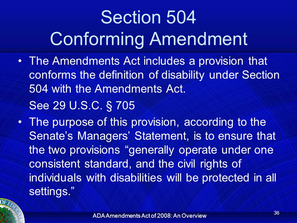 ADA Amendments Act of 2008: An Overview Section 504 Conforming Amendment The Amendments Act includes a provision that conforms the definition of disability under Section 504 with the Amendments Act.