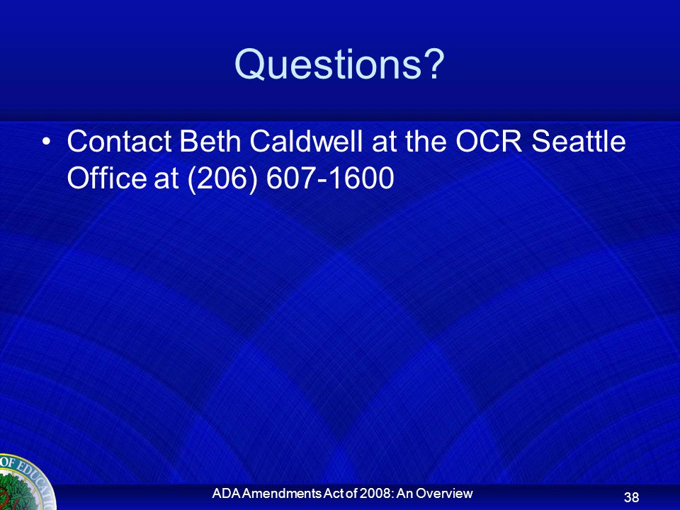 Questions? Contact Beth Caldwell at the OCR Seattle Office at (206) 607-1600 ADA Amendments Act of 2008: An Overview 38