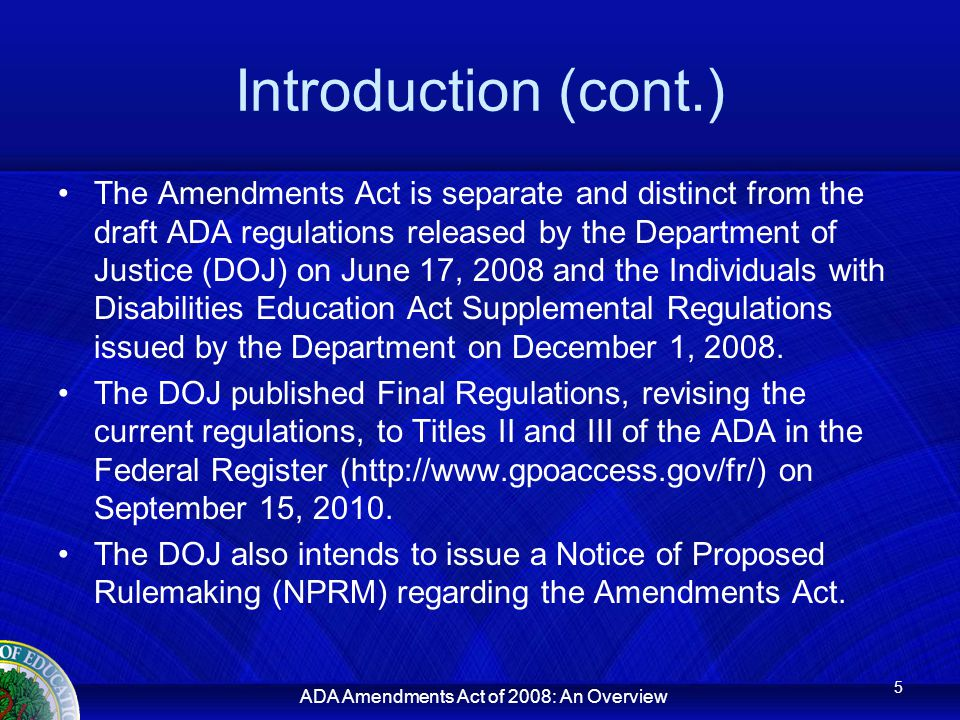 Introduction (cont.) The Amendments Act is separate and distinct from the draft ADA regulations released by the Department of Justice (DOJ) on June 17, 2008 and the Individuals with Disabilities Education Act Supplemental Regulations issued by the Department on December 1, 2008.
