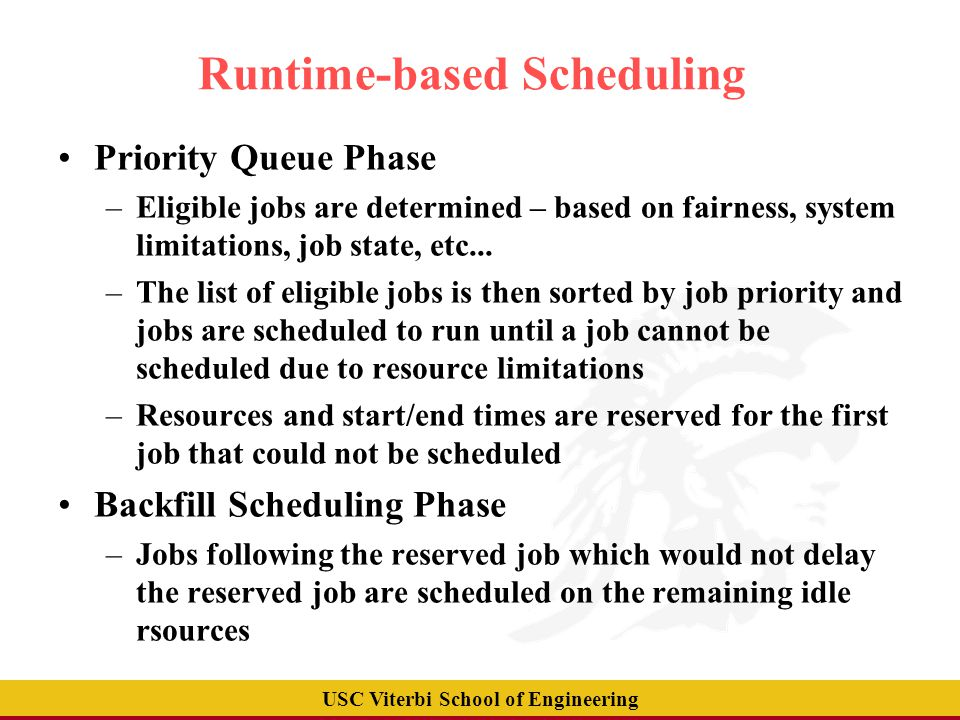 USC Viterbi School of Engineering Runtime-based Scheduling Priority Queue Phase –Eligible jobs are determined – based on fairness, system limitations, job state, etc...
