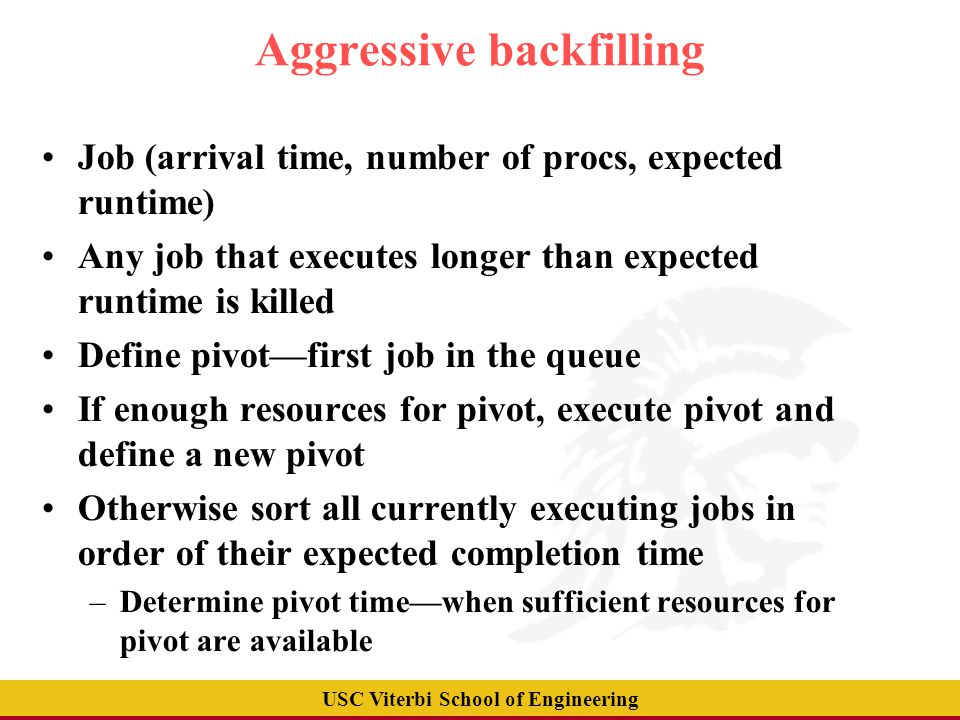 USC Viterbi School of Engineering Aggressive backfilling Job (arrival time, number of procs, expected runtime)‏ Any job that executes longer than expected runtime is killed Define pivot—first job in the queue If enough resources for pivot, execute pivot and define a new pivot Otherwise sort all currently executing jobs in order of their expected completion time –Determine pivot time—when sufficient resources for pivot are available