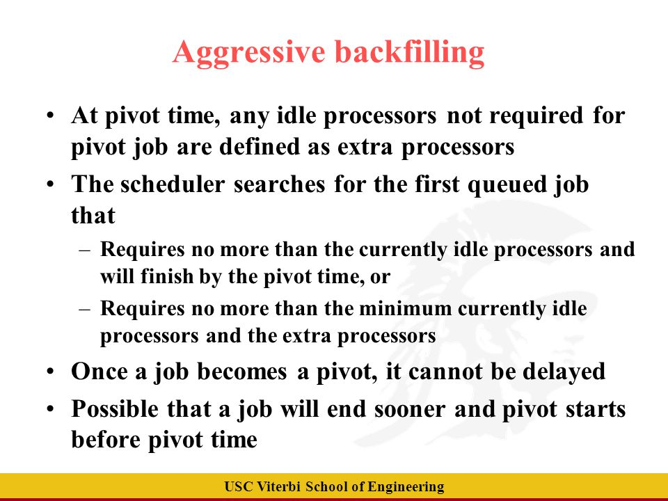 USC Viterbi School of Engineering Aggressive backfilling example Job A (10 procs,40mins)‏ 8 time Queue Job B (12 procs, 1 hour)‏ Job C (20 procs, 2 hours)‏ Job D (2 procs, 50 mins)‏ Job E (6 procs, 1 hour)‏ Job F (4 procs, 2 hours)‏ 10 processors Running Job A(10 procs, 40 mins)‏