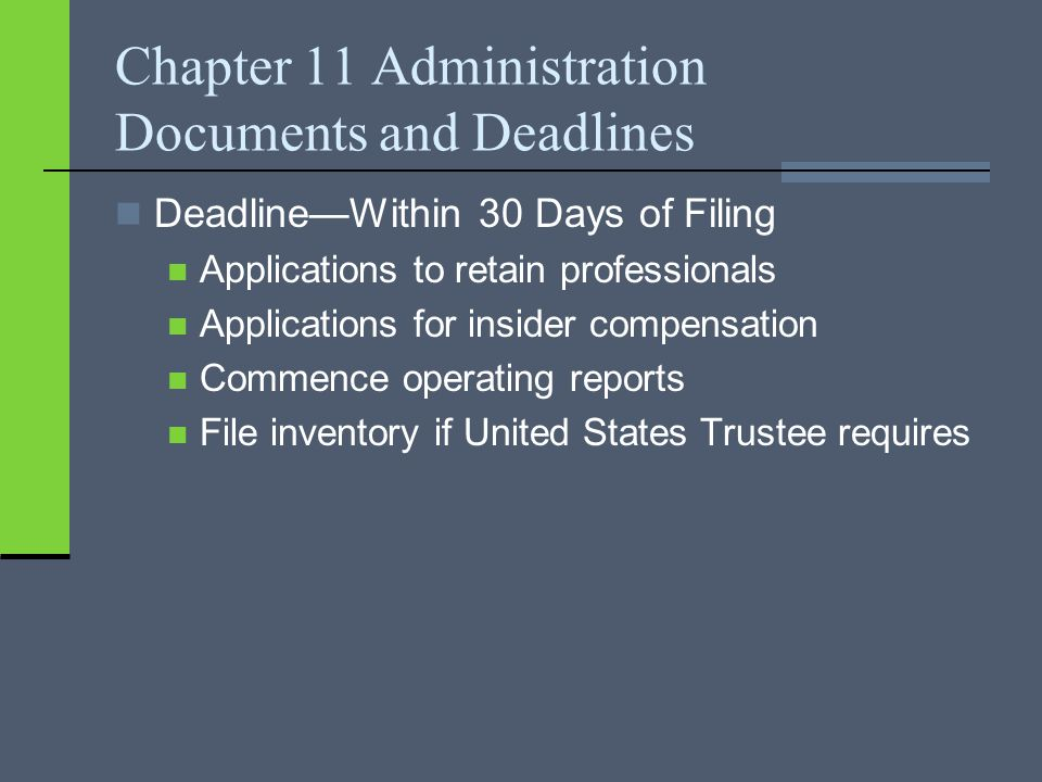 Chapter 11 Administration Documents and Deadlines Deadline—Within 30 Days of Filing Applications to retain professionals Applications for insider compensation Commence operating reports File inventory if United States Trustee requires