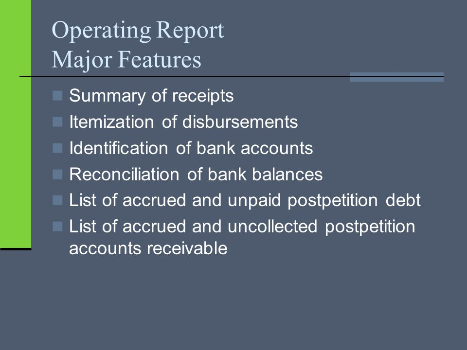 Operating Report Major Features Summary of receipts Itemization of disbursements Identification of bank accounts Reconciliation of bank balances List of accrued and unpaid postpetition debt List of accrued and uncollected postpetition accounts receivable