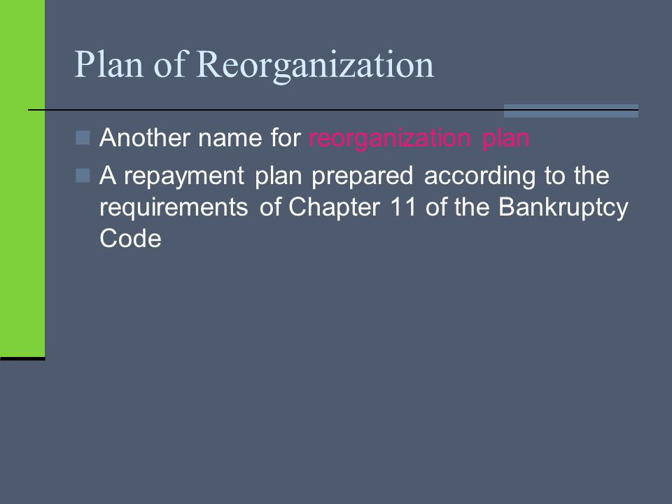 Plan of Reorganization Another name for reorganization plan A repayment plan prepared according to the requirements of Chapter 11 of the Bankruptcy Code