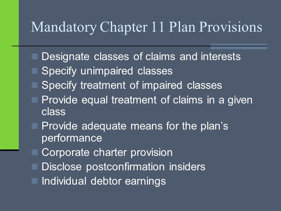 Mandatory Chapter 11 Plan Provisions Designate classes of claims and interests Specify unimpaired classes Specify treatment of impaired classes Provide equal treatment of claims in a given class Provide adequate means for the plan's performance Corporate charter provision Disclose postconfirmation insiders Individual debtor earnings