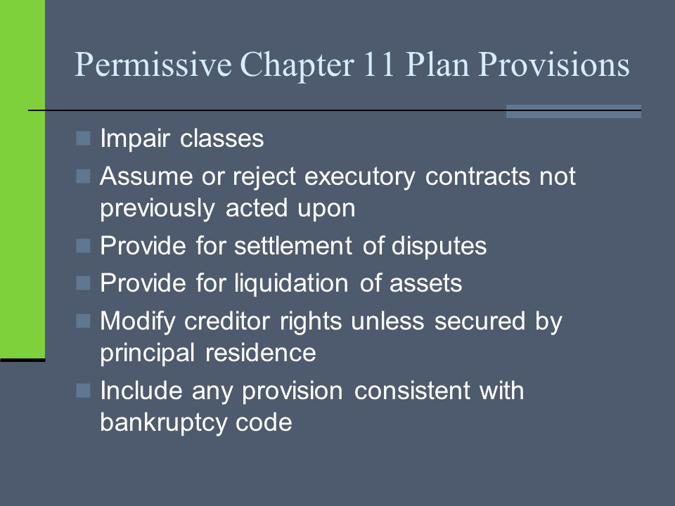 Permissive Chapter 11 Plan Provisions Impair classes Assume or reject executory contracts not previously acted upon Provide for settlement of disputes Provide for liquidation of assets Modify creditor rights unless secured by principal residence Include any provision consistent with bankruptcy code
