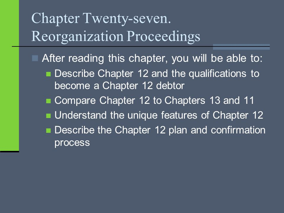 Chapter Twenty-seven. Reorganization Proceedings After reading this chapter, you will be able to: Describe Chapter 12 and the qualifications to become