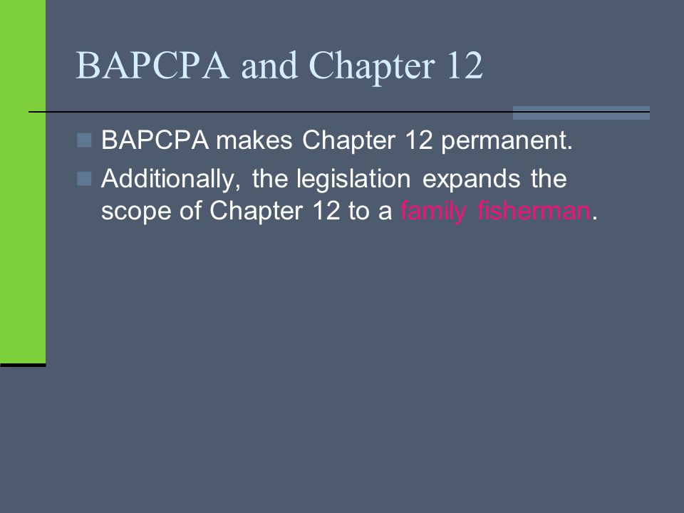 BAPCPA and Chapter 12 BAPCPA makes Chapter 12 permanent.