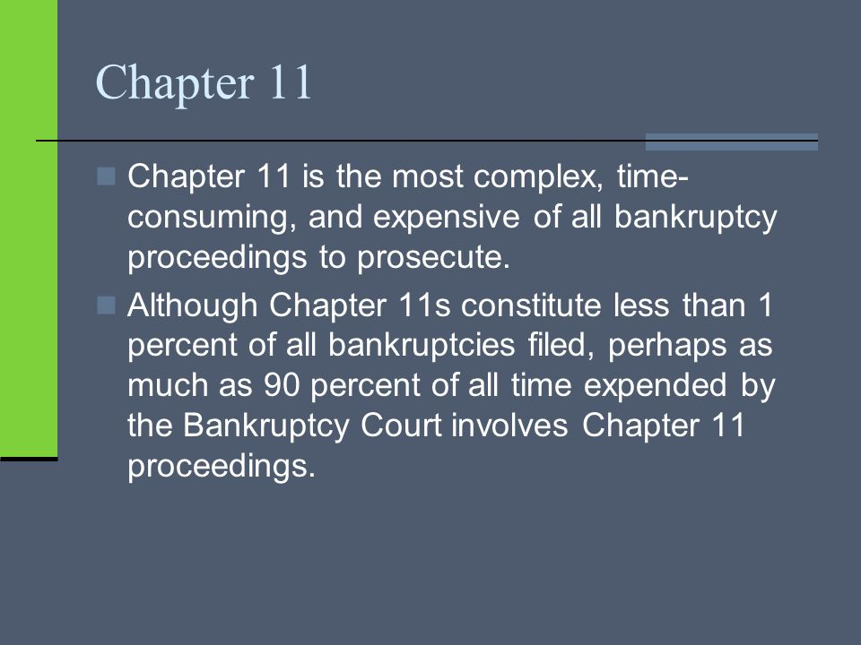 Chapter 11 Chapter 11 is the most complex, time- consuming, and expensive of all bankruptcy proceedings to prosecute.