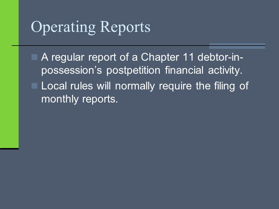 Operating Reports A regular report of a Chapter 11 debtor-in- possession's postpetition financial activity.