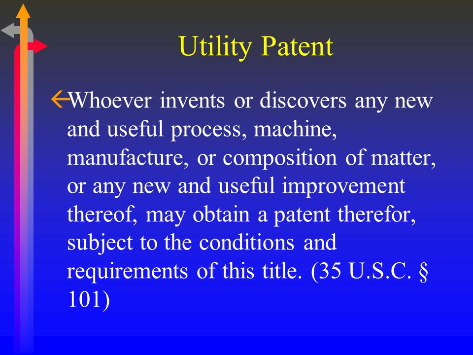 Utility Patent ßWhoever invents or discovers any new and useful process, machine, manufacture, or composition of matter, or any new and useful improvement thereof, may obtain a patent therefor, subject to the conditions and requirements of this title.